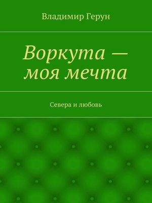 cover image of Воркута– моя мечта. Севера илюбовь