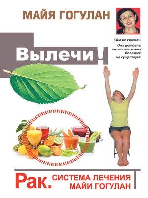 cover image of Вылечи! Рак. Система лечения Майи Гогулан