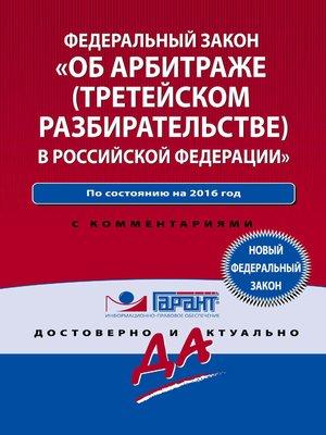 cover image of Закон «Об арбитраже (третейском разбирательстве) в Российской Федерации» по состоянию на 2016 год. С комментариями юристов компании «Гарант»
