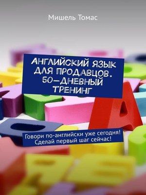 cover image of Английский язык для продавцов. 50-дневный тренинг. Говори по-английски уже сегодня! Сделай первый шаг сейчас!
