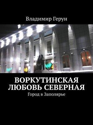 cover image of Воркутинская любовь северная. Город вЗаполярье