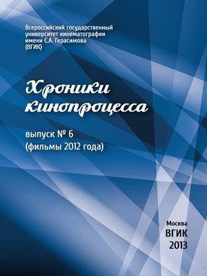 cover image of Хроники кинопроцесса. Выпуск № 6 (фильмы 2012 года)
