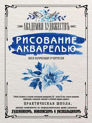 cover image of Рисование акварелью без помощи учителя. Академия художествъ