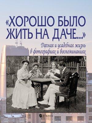 cover image of «Хорошо было жить на даче...» Дачная и усадебная жизнь в фотографиях и воспоминаниях