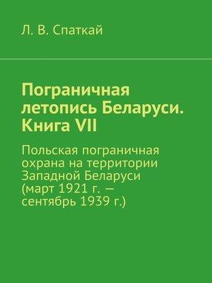 cover image of Пограничная летопись Беларуси. Книга VII. Польская пограничная охрана на территории Западной Беларуси (март 1921 г.– сентябрь 1939 г.)