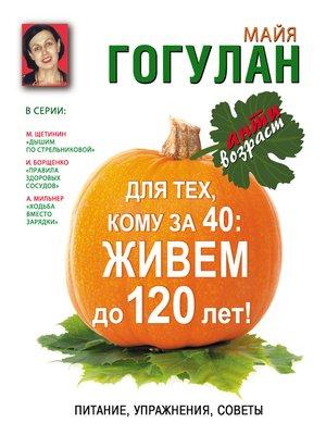 cover image of Для тех, кому за 40. Живем до 120 лет! Питание, упражнения, советы