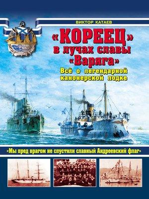 cover image of «Кореец» в лучах славы «Варяга». Все о легендарной канонерской лодке