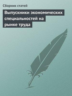 cover image of Выпускники экономических специальностей на рынке труда