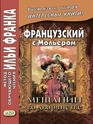 cover image of Французский с Мольером. Мещанин во дворянстве / Molière. Le Bourgeois gentilhomme