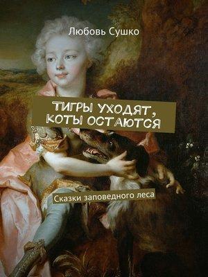cover image of Тигры уходят, коты остаются. Сказки заповедноголеса