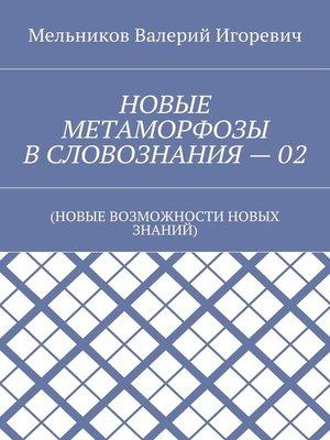 cover image of НОВЫЕ МЕТАМОРФОЗЫ ВСЛОВОЗНАНИЯ–02. (НОВЫЕ ВОЗМОЖНОСТИ НОВЫХ ЗНАНИЙ)