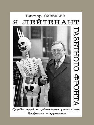 cover image of Я лейтенант газетного фронта. Судьбы людей в публикациях разных лет. Профессия – журналист