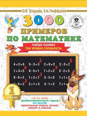 cover image of 3000 примеров по математике. 1 класс. Найди ошибку. Три уровня сложности