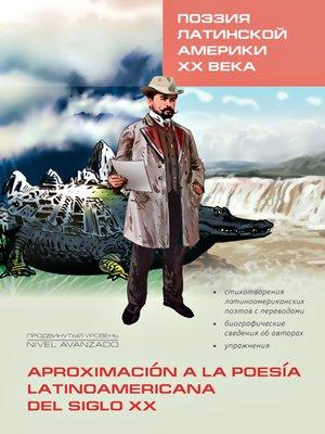 cover image of Поэзия Латинской Америки XX века / Aproximación la poesía latinoamericana del siglo XX. Книга для чтения на испанском языке
