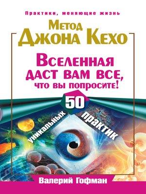 cover image of Метод Джона Кехо. Вселенная даст вам все, что вы попросите! 50 уникальных практик