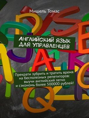 cover image of Английский язык для управленцев. Прекрати зубрить итратить время набесполезных репетиторов