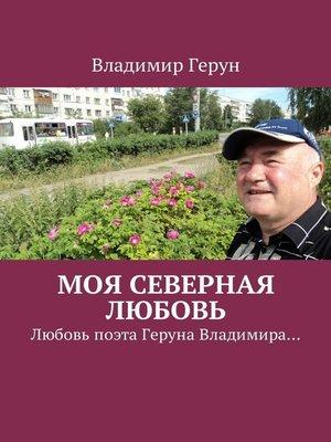 cover image of Моя северная любовь. Любовь поэта Геруна Владимира...