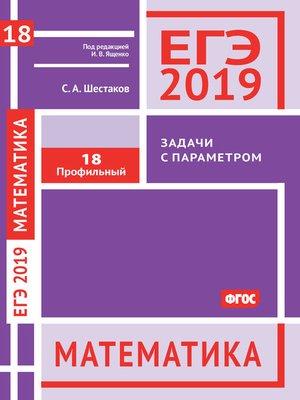 cover image of ЕГЭ 2019. Математика. Задачи с параметром. Задача 18 (профильный уровень)
