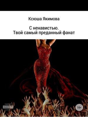 cover image of С ненавистью. Твой самый преданный фанат