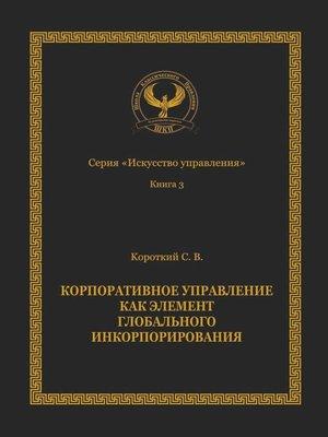 cover image of Корпоративное управление как элемент глобального инкорпорирования. Серия «Искусство управления»