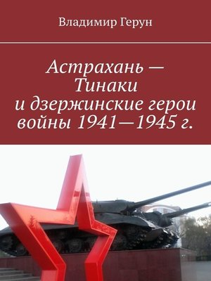 cover image of Астрахань – Тинаки и дзержинские герои войны 1941—1945 г.