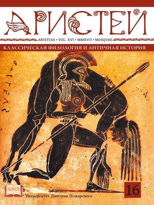 cover image of Журнал Аристей. Вестник классической филологии и античной истории. Том XVI, 2017
