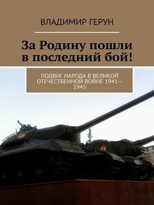 cover image of ЗаРодину пошли впоследнийбой! Подвиг народа вВеликой Отечественной войне 1941—1945