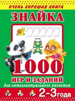 cover image of Знайка. 1000 игр и заданий для интеллектуального развития. 2-3 года