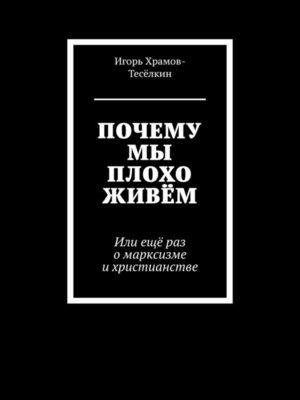 cover image of ПОЧЕМУ МЫ ПЛОХО ЖИВЁМ. Или ещё раз омарксизме ихристианстве