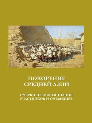 cover image of Покорение Средней Азии. Очерки и воспоминания участников и очевидцев