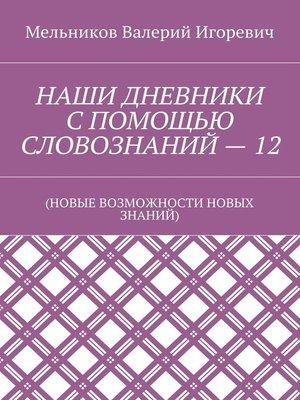 cover image of НАШИ ДНЕВНИКИ СПОМОЩЬЮ СЛОВОЗНАНИЙ–12. (НОВЫЕ ВОЗМОЖНОСТИ НОВЫХ ЗНАНИЙ)