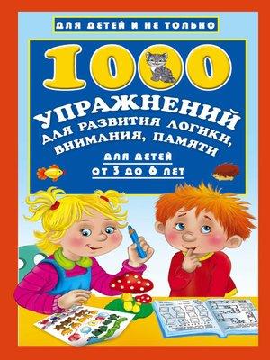 cover image of 1000 упражнений для развития логики, внимания, памяти для детей от 3 до 6 лет