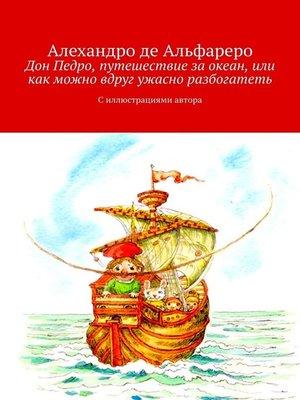 cover image of Дон Педро, путешествие заокеан, или Как можно вдруг ужасно разбогатеть. Силлюстрациями автора