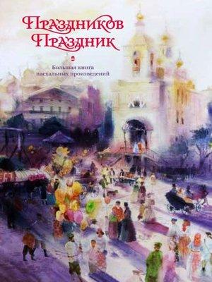 cover image of Праздников праздник. Большая книга пасхальных произведений