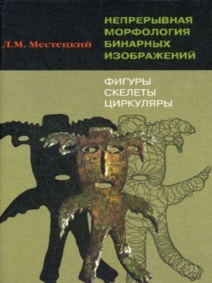 cover image of Непрерывная морфология бинарных изображений. Фигуры, скелеты, циркуляры