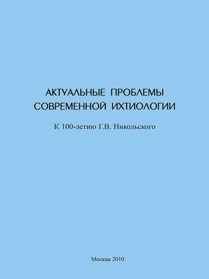 cover image of Актуальные проблемы современной ихтиологии (к 100-летию Г. В. Никольского)