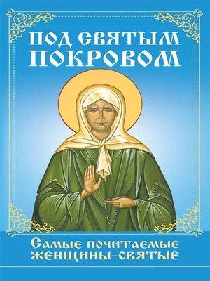 cover image of Под святым покровом. Самые почитаемые женщины-святые