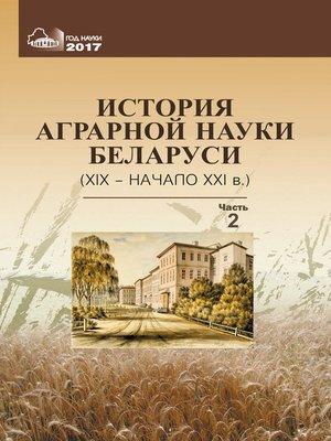 cover image of История аграрной науки Беларуси (XIX – начало XXI в.). Часть 2