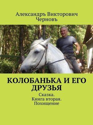 cover image of Колобанька и его друзья. Сказка. Книга вторая. Похищение