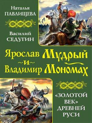 cover image of Ярослав Мудрый и Владимир Мономах. «Золотой век» Древней Руси (сборник)