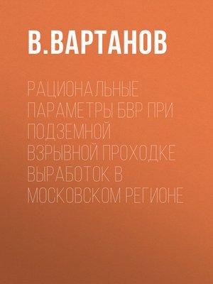 cover image of Рациональные параметры БВР при подземной взрывной проходке выработок в Московском регионе
