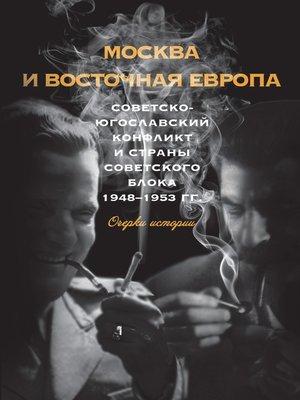 cover image of Москва и Восточная Европа. Советско-югославский конфликт и страны советского блока. 1948–1953 гг.