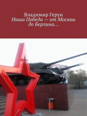 cover image of Наша Победа– отМосквы доБерлина...