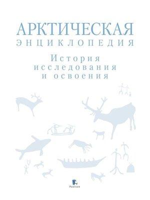 cover image of Арктическая энциклопедия. История исследования и освоения