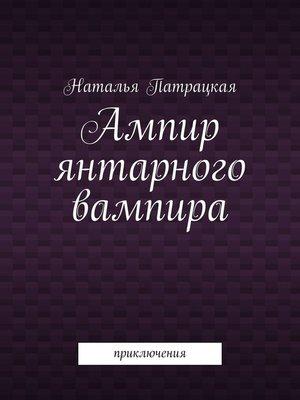 cover image of Ампир янтарного вампира. Приключения