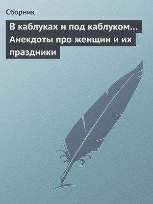 cover image of В каблуках и под каблуком... Анекдоты про женщин и их праздники