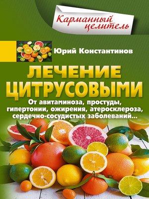 cover image of Лечение цитрусовыми. От авитаминоза, простуды, гипертонии, ожирения, атеросклероза, сердечно-сосудистых заболеваний...