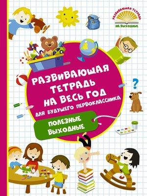 cover image of Развивающая тетрадь на весь год для будущего первоклассника. Полезные выходные