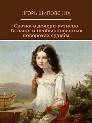 cover image of Сказка о дочери кузнеца Татьяне и необыкновенных поворотах судьбы. Новелла-сказка
