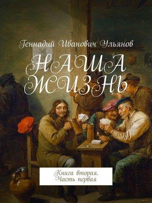cover image of НАША ЖИЗНЬ. Книга вторая. Часть первая